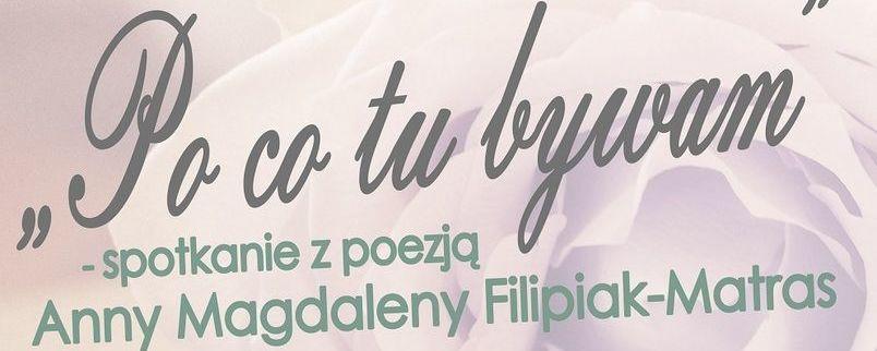 """""""Po co tu bywam"""" - poezja Anny Magdaleny Filipiak-Matras"""