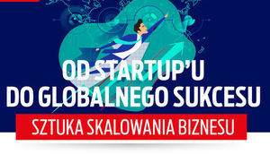 Od startup'u do globalnego sukcesu - sztuka skalowania biznesu