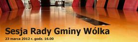23 marca 2012 r. godz. 16.00  - Sesja Rady Gminy Wólka