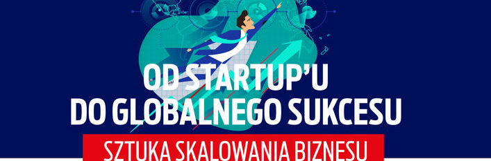 Konferencja Od startup'u do globalnego sukcesu - sztuka skalowania biznesu