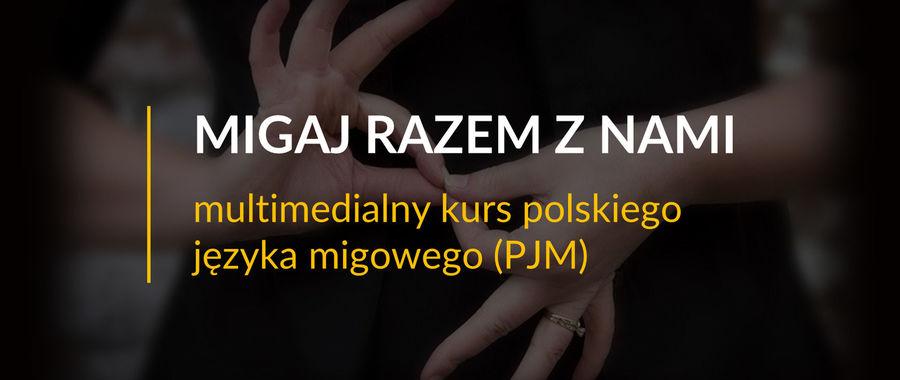 Baner z napisem: MIGAJ RAZEM Z NAMI multimedialny kurs polskiego języka migowego (PJM)